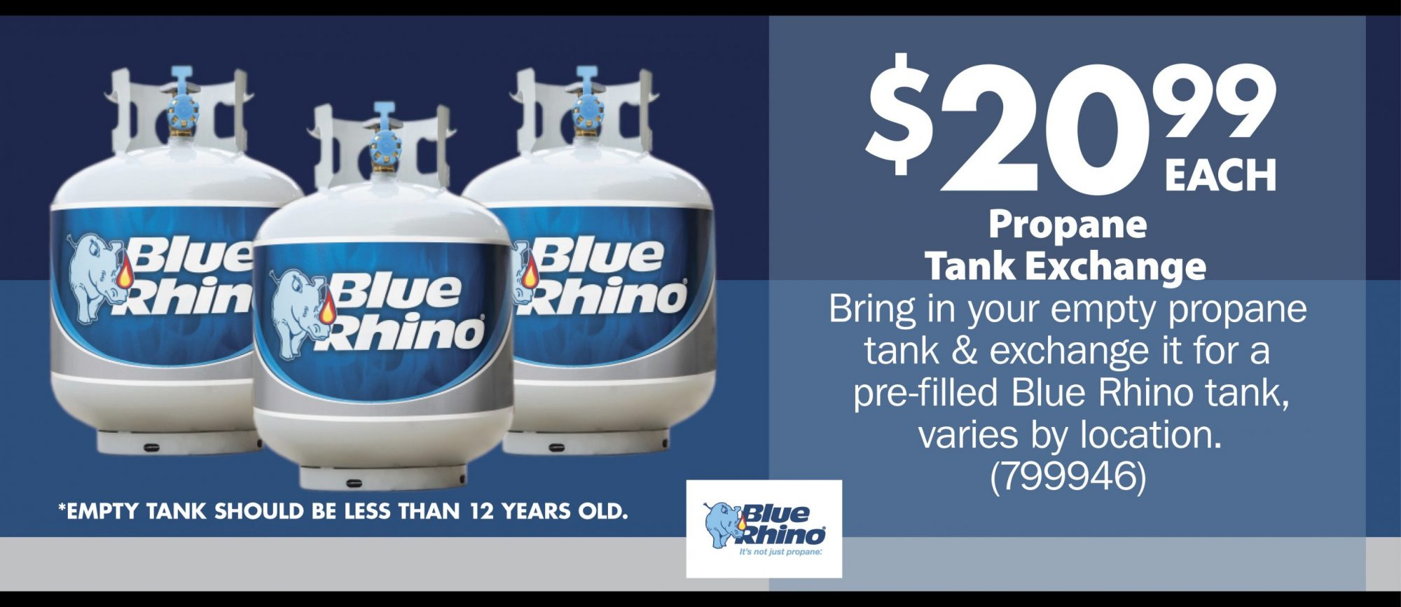 $20.99 each.  Propane Tank Exchange  Bring in your empty propane  tank & exchange it for a  pre-filled Blue Rhino® tank,  varies by location. (799946)