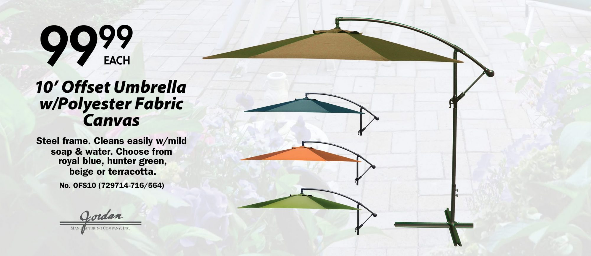 $99.99 each. 10' Offset Umbrella  w/Polyester Fabric Canvas Steel frame. Cleans easily w/mild soap & water. Choose from  royal blue, hunter green,  beige or terracotta. No. OFS10 (729714-716/564)