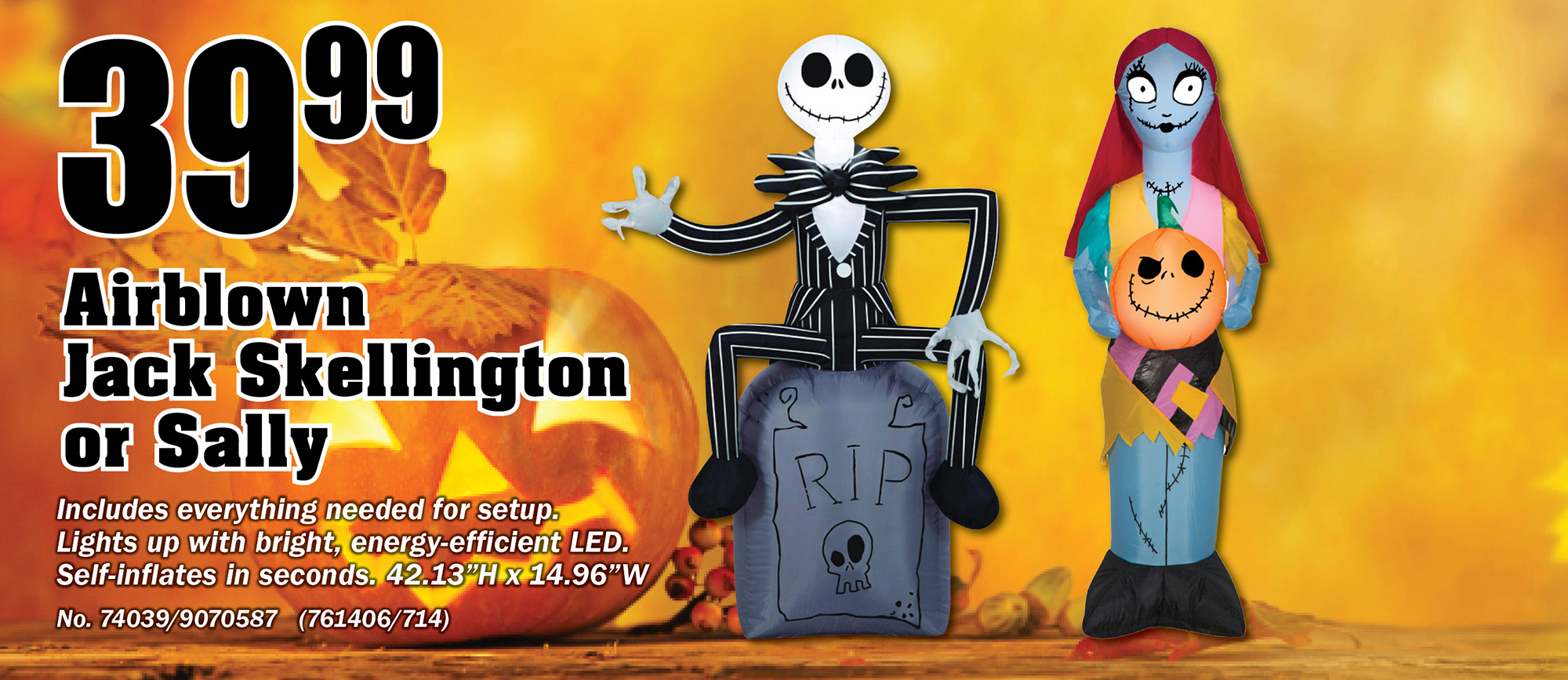"""$39.99   Airblown  Jack Skellington or Sally  Includes everything needed for setup. Lights up with bright, energy-efficient LED. Self-inflates in seconds. 42.13""""H x 14.96""""W No. 74039/9070587   (761406/714)"""
