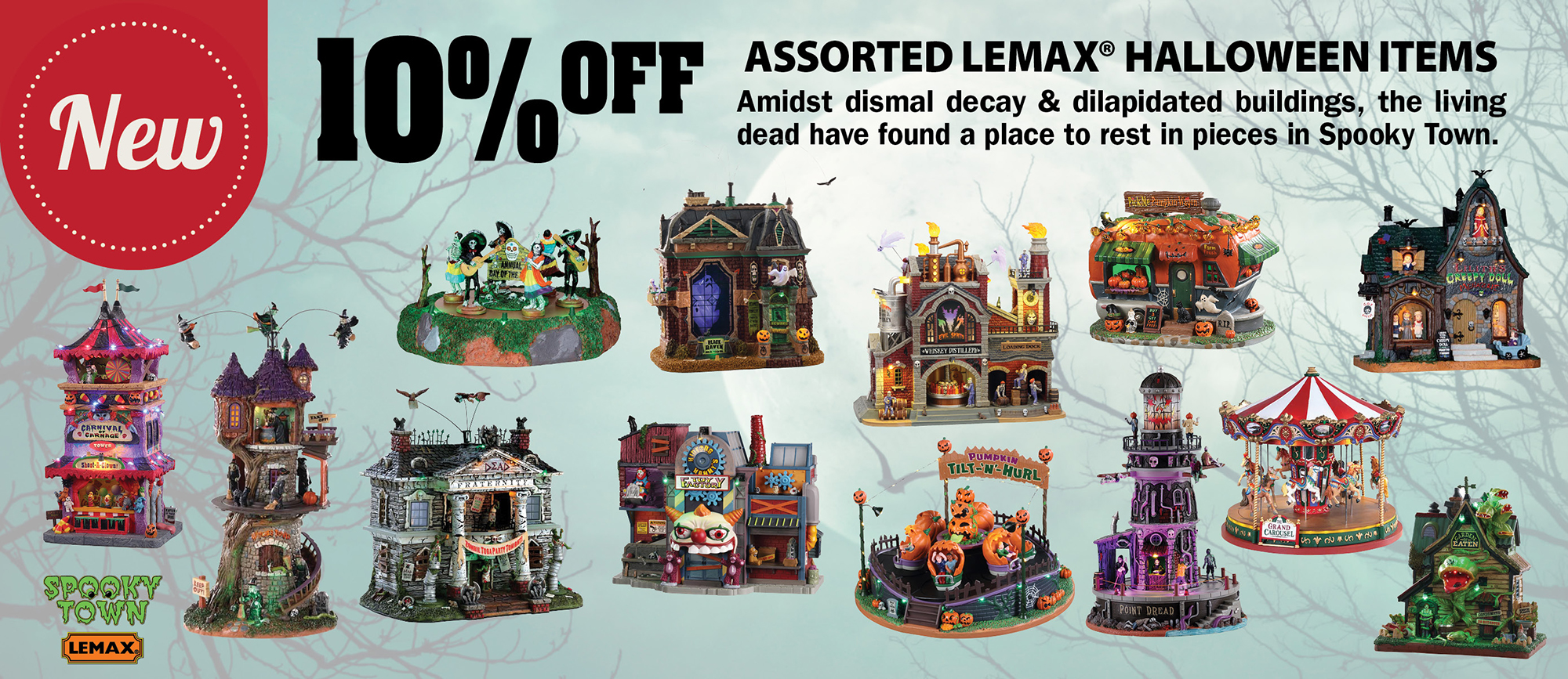 10% off   Assorted Lemax® Halloween Items Amidst dismal decay & dilapidated buildings, the living dead have found a place to rest in pieces in Spooky Town.